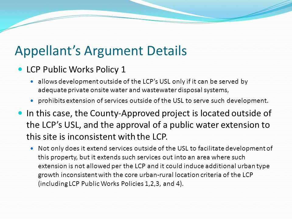 Appellants Argument Details LCP Public Works Policy 1 allows development outside of the LCPs USL only if it can be served by adequate private onsite water and wastewater disposal systems, prohibits extension of services outside of the USL to serve such development.