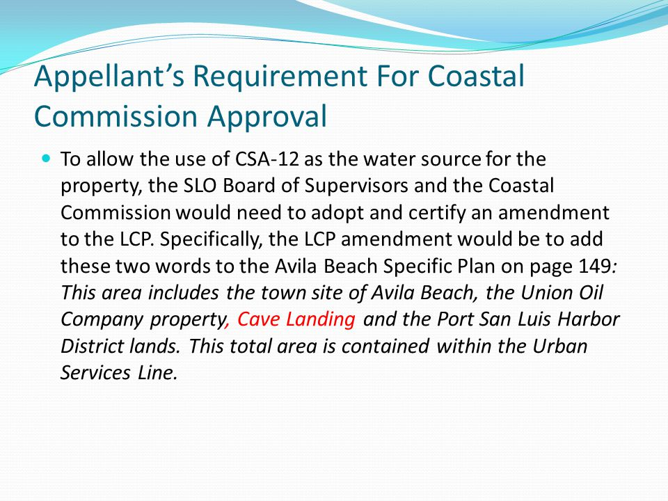 Appellants Requirement For Coastal Commission Approval To allow the use of CSA-12 as the water source for the property, the SLO Board of Supervisors and the Coastal Commission would need to adopt and certify an amendment to the LCP.