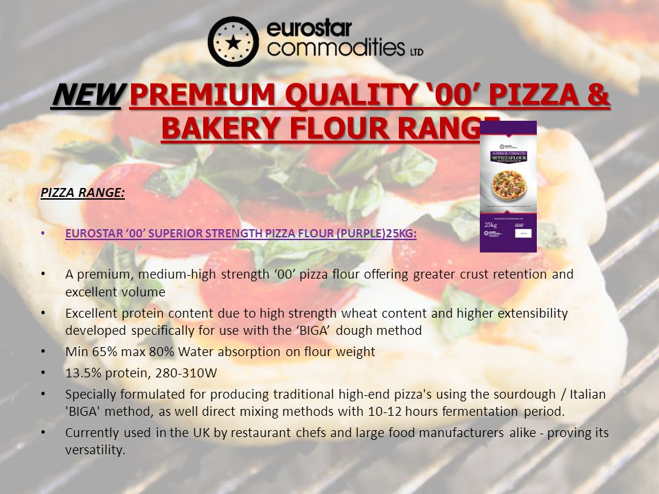 NEW PREMIUM QUALITY 00 PIZZA & BAKERY FLOUR RANGE PIZZA RANGE: EUROSTAR 00 SUPERIOR STRENGTH PIZZA FLOUR (PURPLE)25KG: A premium, medium-high strength 00 pizza flour offering greater crust retention and excellent volume Excellent protein content due to high strength wheat content and higher extensibility developed specifically for use with the BIGA dough method Min 65% max 80% Water absorption on flour weight 13.5% protein, 280-310W Specially formulated for producing traditional high-end pizza s using the sourdough / Italian BIGA method, as well direct mixing methods with 10-12 hours fermentation period.