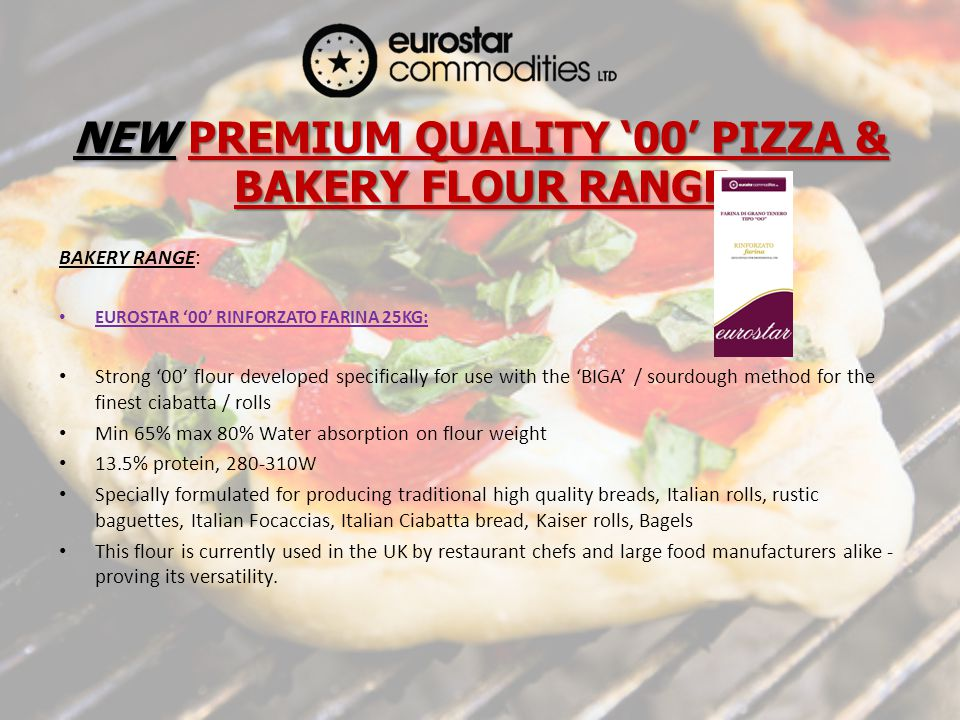 NEW PREMIUM QUALITY 00 PIZZA & BAKERY FLOUR RANGE BAKERY RANGE: EUROSTAR 00 RINFORZATO FARINA 25KG: Strong 00 flour developed specifically for use with the BIGA / sourdough method for the finest ciabatta / rolls Min 65% max 80% Water absorption on flour weight 13.5% protein, 280-310W Specially formulated for producing traditional high quality breads, Italian rolls, rustic baguettes, Italian Focaccias, Italian Ciabatta bread, Kaiser rolls, Bagels This flour is currently used in the UK by restaurant chefs and large food manufacturers alike - proving its versatility.