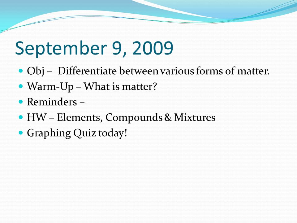 September 14, 2009 Obj – Explore separating matter Warm-Up – What types of matter can be separated and why.