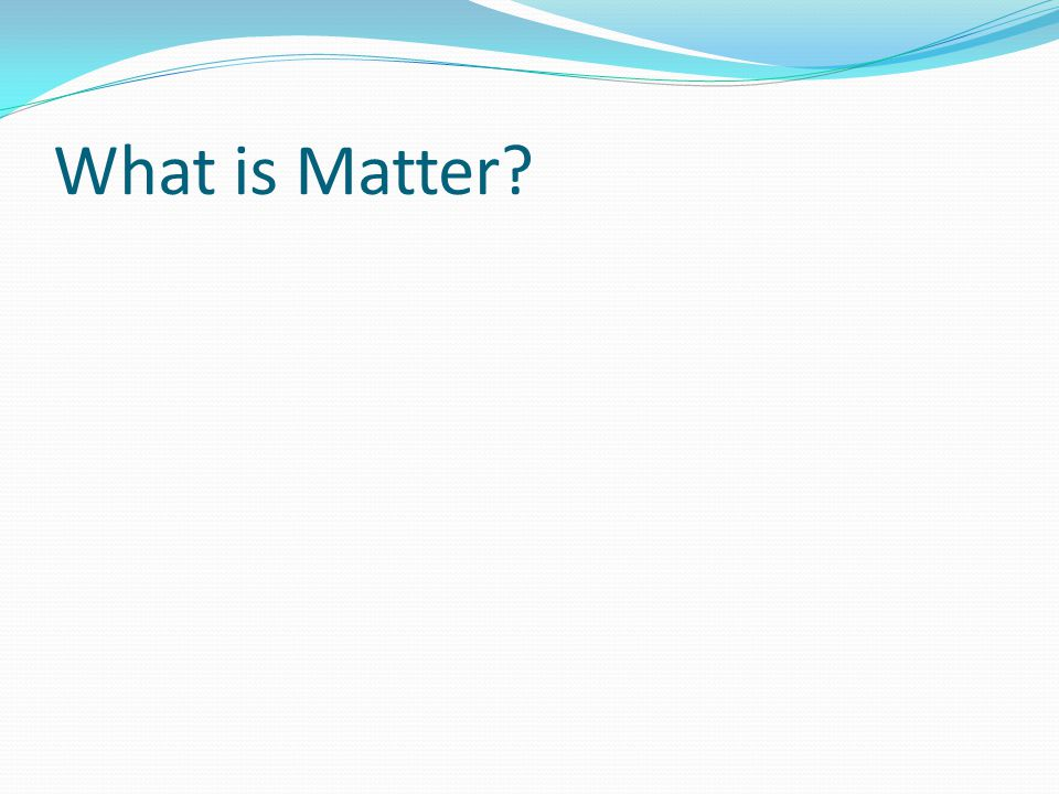 Matter Chemistry is the study of matter and how it changes Matter is anything that has mass and occupies space