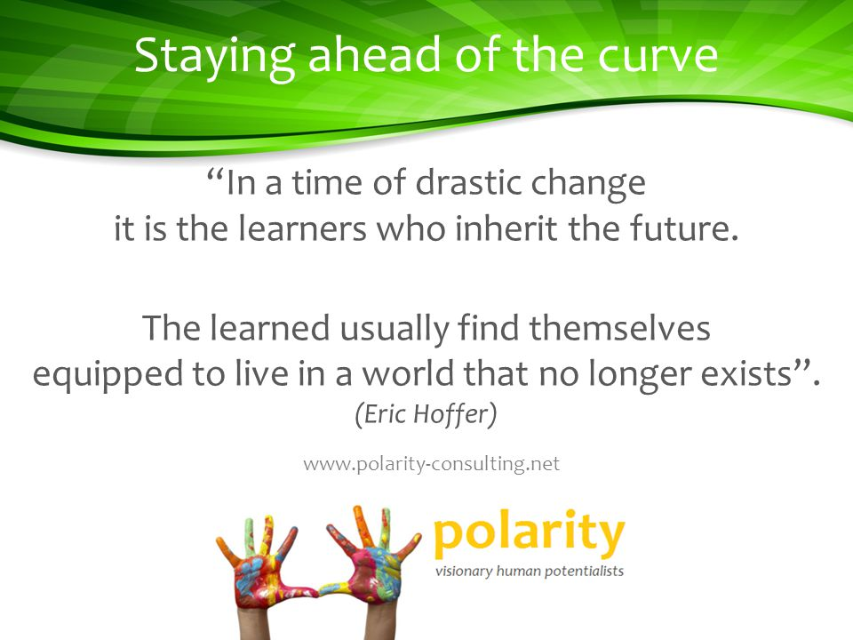 Staying ahead of the curve In a time of drastic change it is the learners who inherit the future.