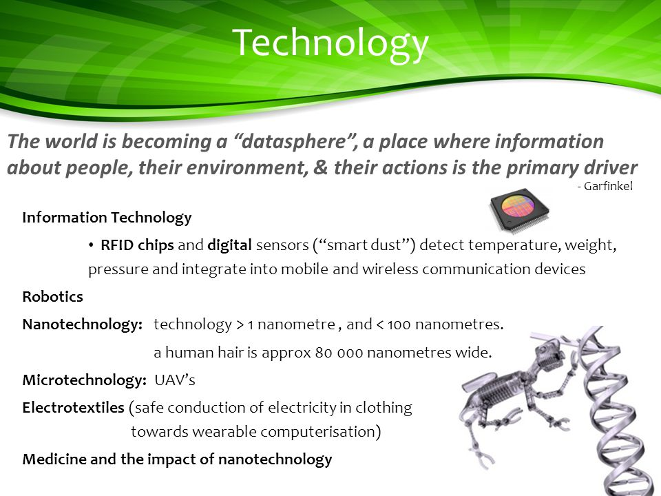 Technology Information Technology RFID chips and digital sensors (smart dust) detect temperature, weight, pressure and integrate into mobile and wireless communication devices Robotics Nanotechnology: technology > 1 nanometre, and < 100 nanometres.