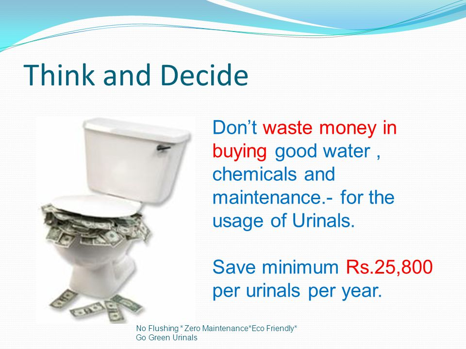 Think and Decide Dont waste money in buying good water, chemicals and maintenance.- for the usage of Urinals.