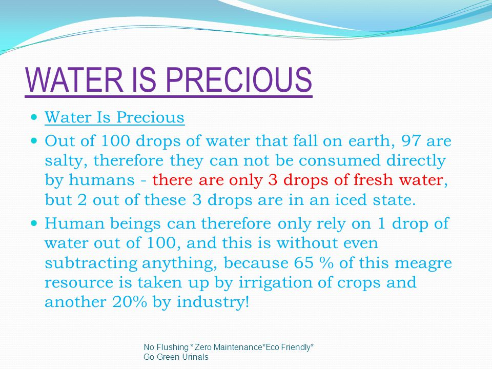 Water Is Precious Out of 100 drops of water that fall on earth, 97 are salty, therefore they can not be consumed directly by humans - there are only 3 drops of fresh water, but 2 out of these 3 drops are in an iced state.