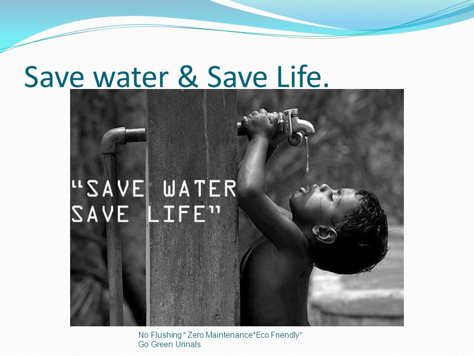 % of water. No Flushing * Zero Maintenance*Eco Friendly* Go Green Urinals
