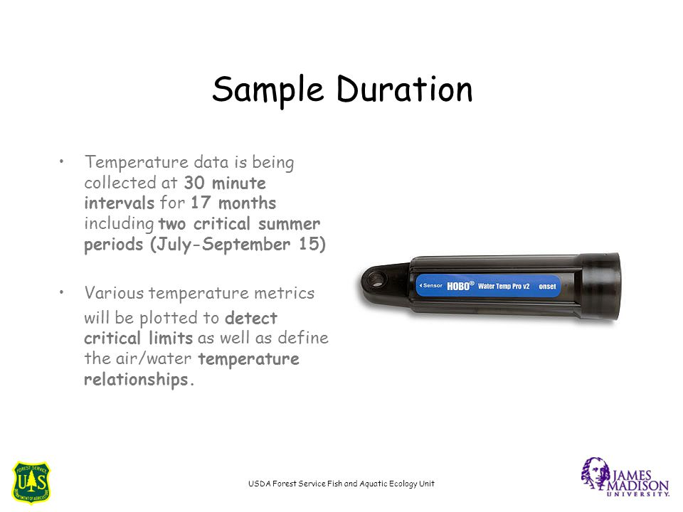 Sample Duration Temperature data is being collected at 30 minute intervals for 17 months including two critical summer periods (July-September 15) Various temperature metrics will be plotted to detect critical limits as well as define the air/water temperature relationships.