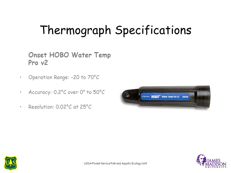 Thermograph Specifications Onset HOBO Water Temp Pro v2 Operation Range: -20 to 70°C Accuracy: 0.2°C over 0° to 50°C Resolution: 0.02°C at 25°C USDA F