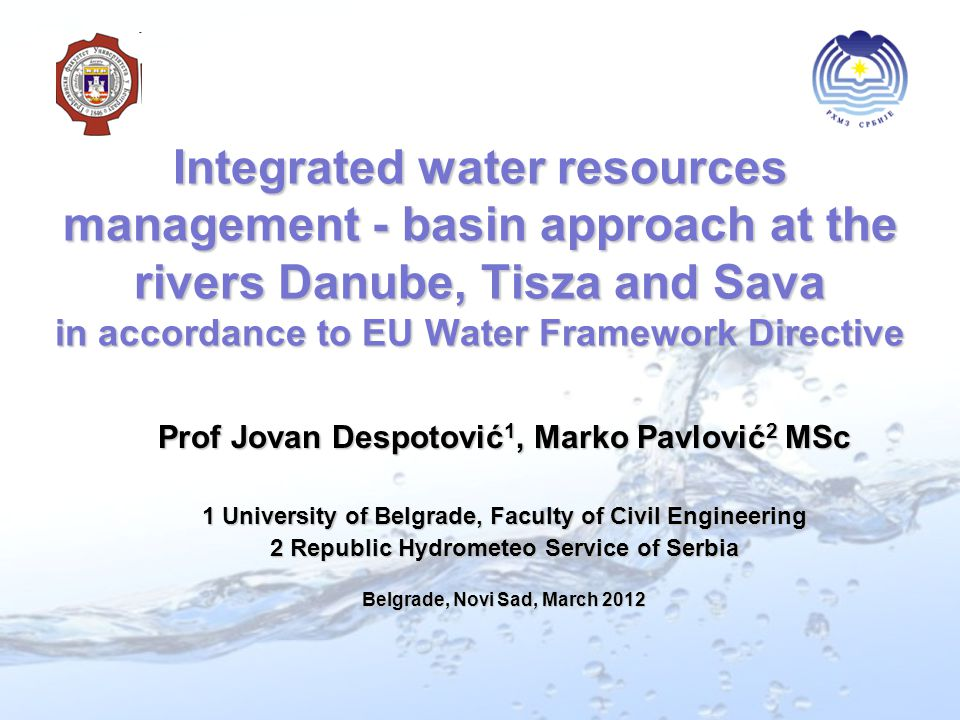Integrated water resources management - basin approach at the rivers Danube, Tisza and Sava in accordance to EU Water Framework Directive Prof Jovan Despotović 1, Marko Pavlović 2 MSc 1 University of Belgrade, Faculty of Civil Engineering 2 Republic Hydrometeo Service of Serbia Belgrade, Novi Sad, March 2012