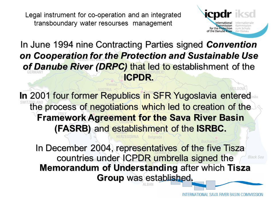 Legal instrument for co-operation and an integrated transboundary water resourses management In December 2004, representatives of the five Tisza countries under ICPDR umbrella signed the Memorandum of Understanding after which Tisza Group was established.