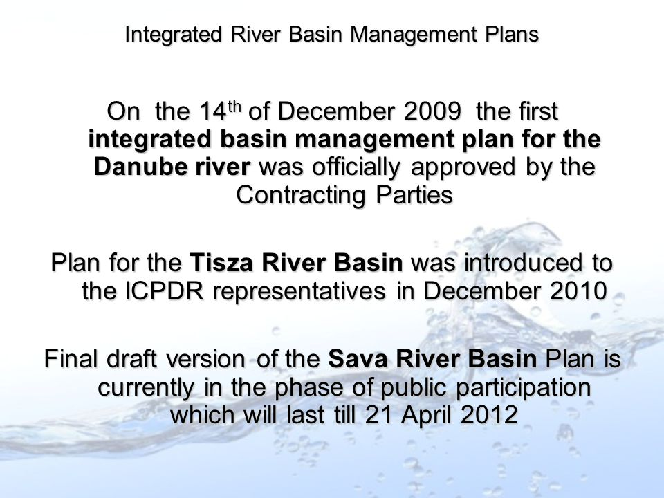 On the 14 th of December 2009 the first integrated basin management plan for the Danube river was officially approved by the Contracting Parties Plan for the Tisza River Basin was introduced to the ICPDR representatives in December 2010 Final draft version of the Sava River Basin Plan is currently in the phase of public participation which will last till 21 April 2012 Integrated River Basin Management Plans