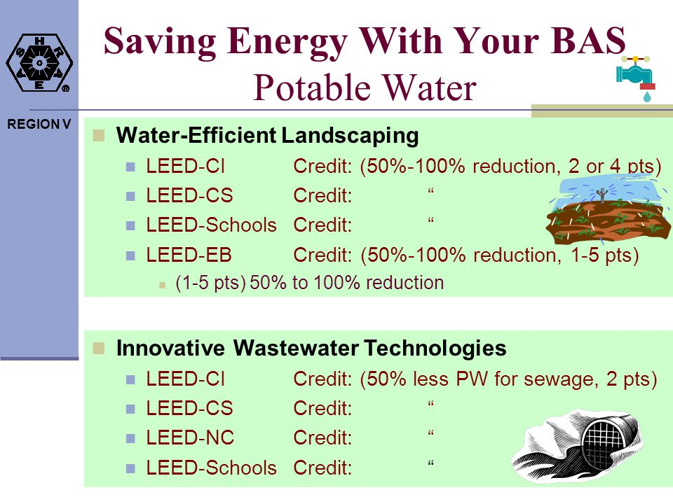 REGION V Saving Energy With Your BAS Potable Water Water-Efficient Landscaping LEED-CICredit: (50%-100% reduction, 2 or 4 pts) LEED-CSCredit: LEED-Sch