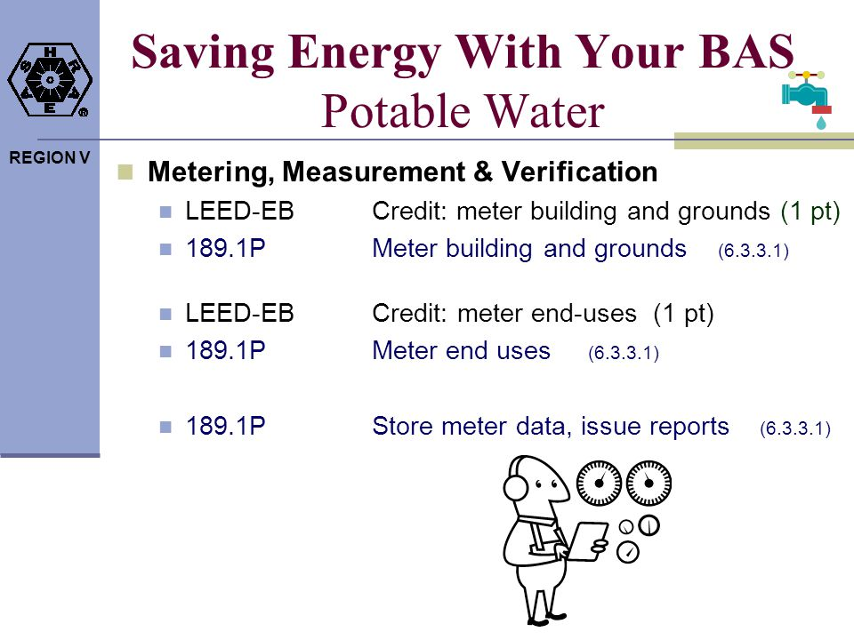 REGION V Saving Energy With Your BAS Potable Water Metering, Measurement & Verification LEED-EBCredit: meter building and grounds (1 pt) 189.1PMeter b