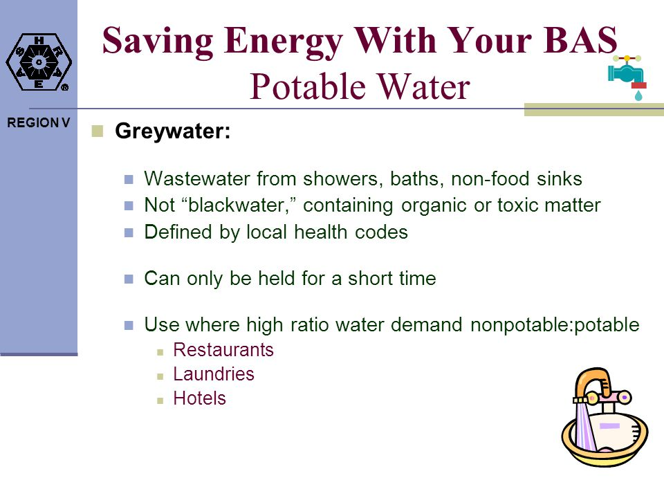 REGION V Saving Energy With Your BAS Potable Water Greywater: Wastewater from showers, baths, non-food sinks Not blackwater, containing organic or tox
