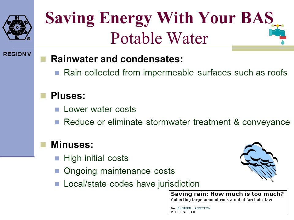 REGION V Saving Energy With Your BAS Potable Water Rainwater and condensates: Rain collected from impermeable surfaces such as roofs Pluses: Lower wat