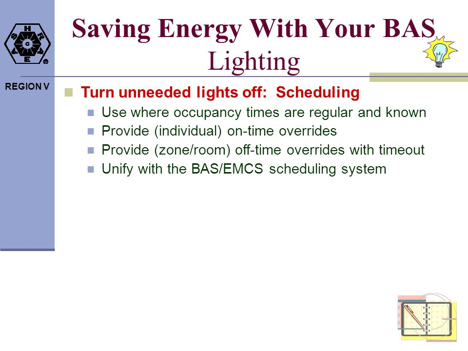 REGION V Saving Energy With Your BAS Lighting Turn unneeded lights off: Scheduling Use where occupancy times are regular and known Provide (individual