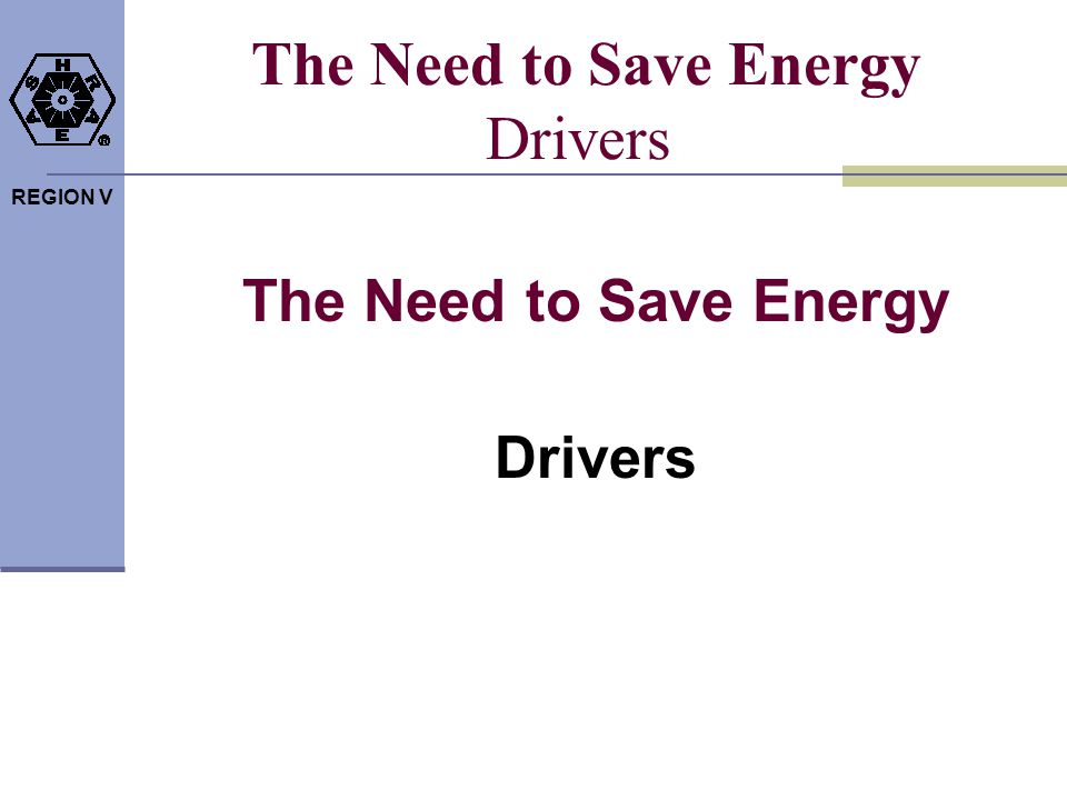REGION V The Need to Save Energy Drivers The Need to Save Energy Drivers