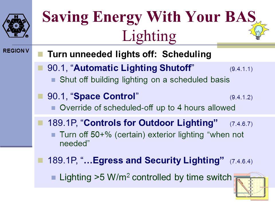 REGION V Saving Energy With Your BAS Lighting Turn unneeded lights off: Scheduling 90.1, Automatic Lighting Shutoff (9.4.1.1) Shut off building lighti
