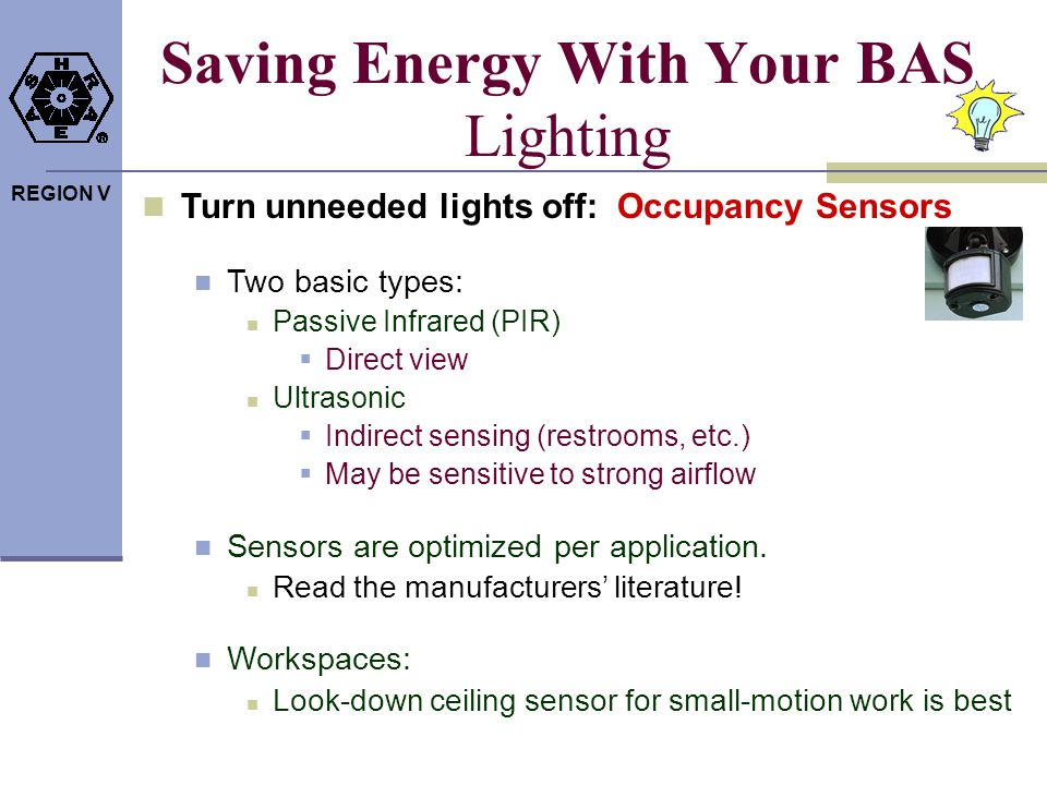 REGION V Saving Energy With Your BAS Lighting Turn unneeded lights off: Occupancy Sensors Two basic types: Passive Infrared (PIR) Direct view Ultrason