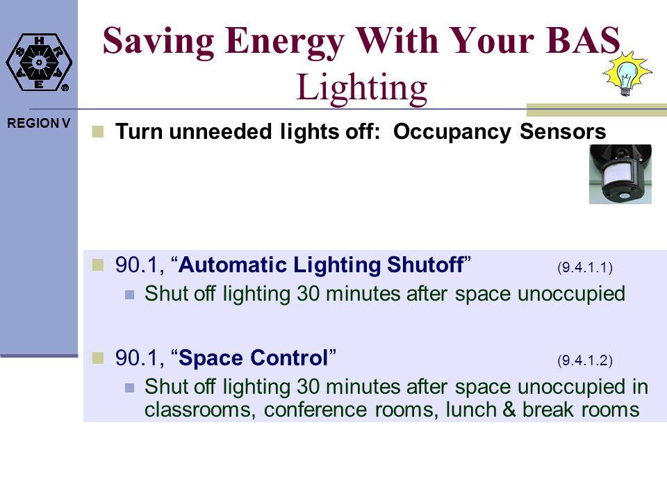 REGION V Saving Energy With Your BAS Lighting Turn unneeded lights off: Occupancy Sensors 90.1, Automatic Lighting Shutoff (9.4.1.1) Shut off lighting
