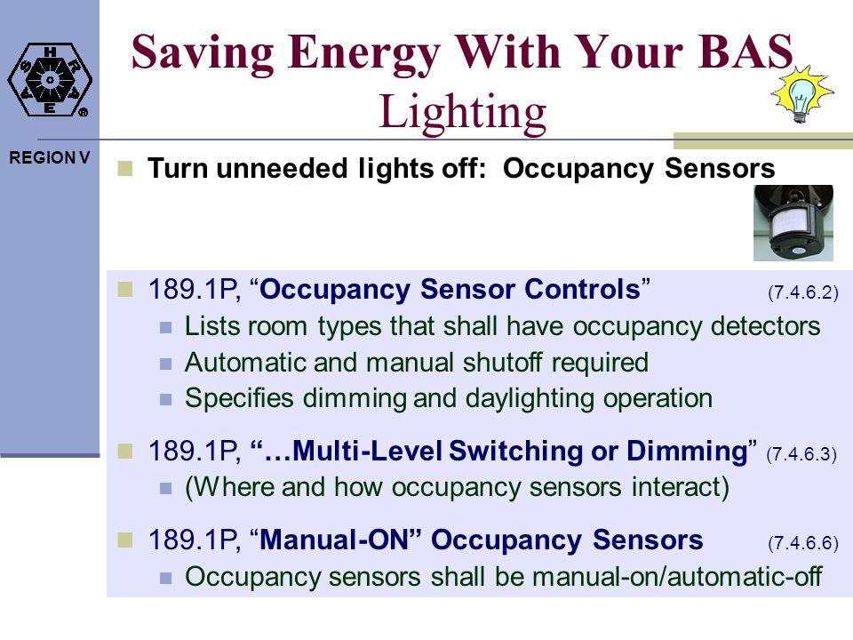 REGION V Saving Energy With Your BAS Lighting Turn unneeded lights off: Occupancy Sensors 189.1P, Occupancy Sensor Controls (7.4.6.2) Lists room types
