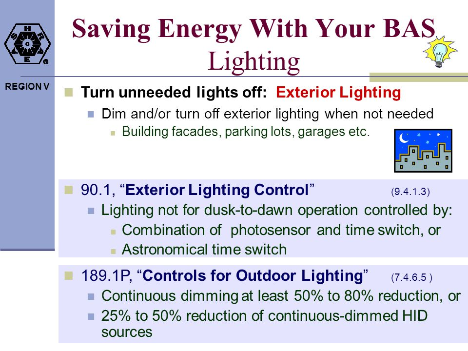 REGION V Saving Energy With Your BAS Lighting Turn unneeded lights off: Exterior Lighting Dim and/or turn off exterior lighting when not needed Buildi