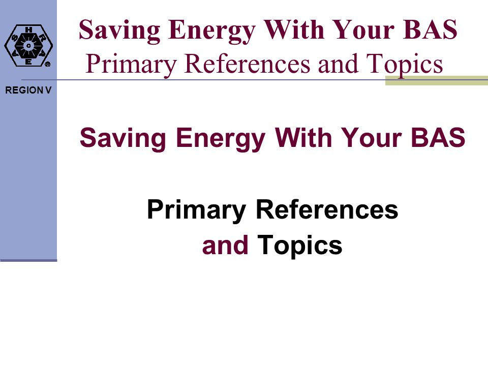 REGION V Saving Energy With Your BAS Primary References and Topics Saving Energy With Your BAS Primary References and Topics
