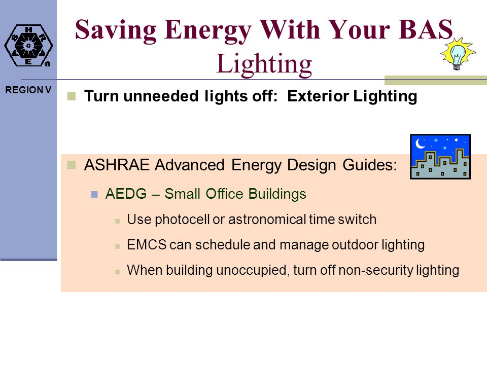 REGION V Saving Energy With Your BAS Lighting Turn unneeded lights off: Exterior Lighting ASHRAE Advanced Energy Design Guides: AEDG – Small Office Bu