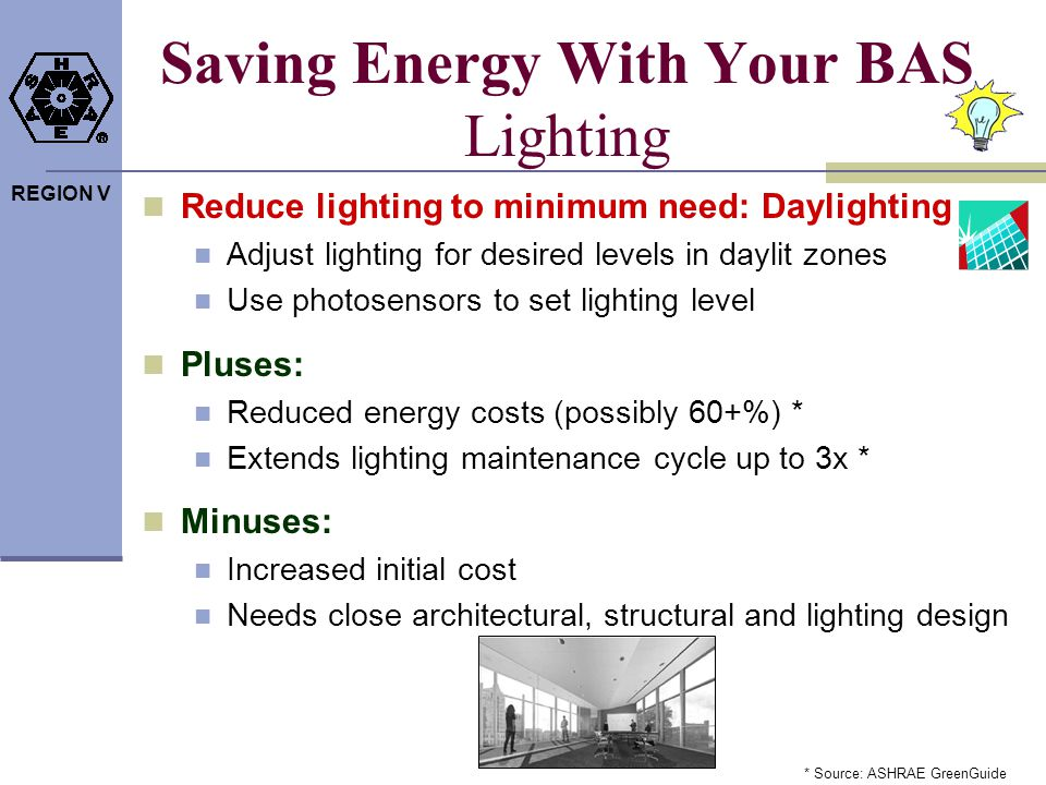 REGION V Saving Energy With Your BAS Lighting Reduce lighting to minimum need: Daylighting Adjust lighting for desired levels in daylit zones Use phot