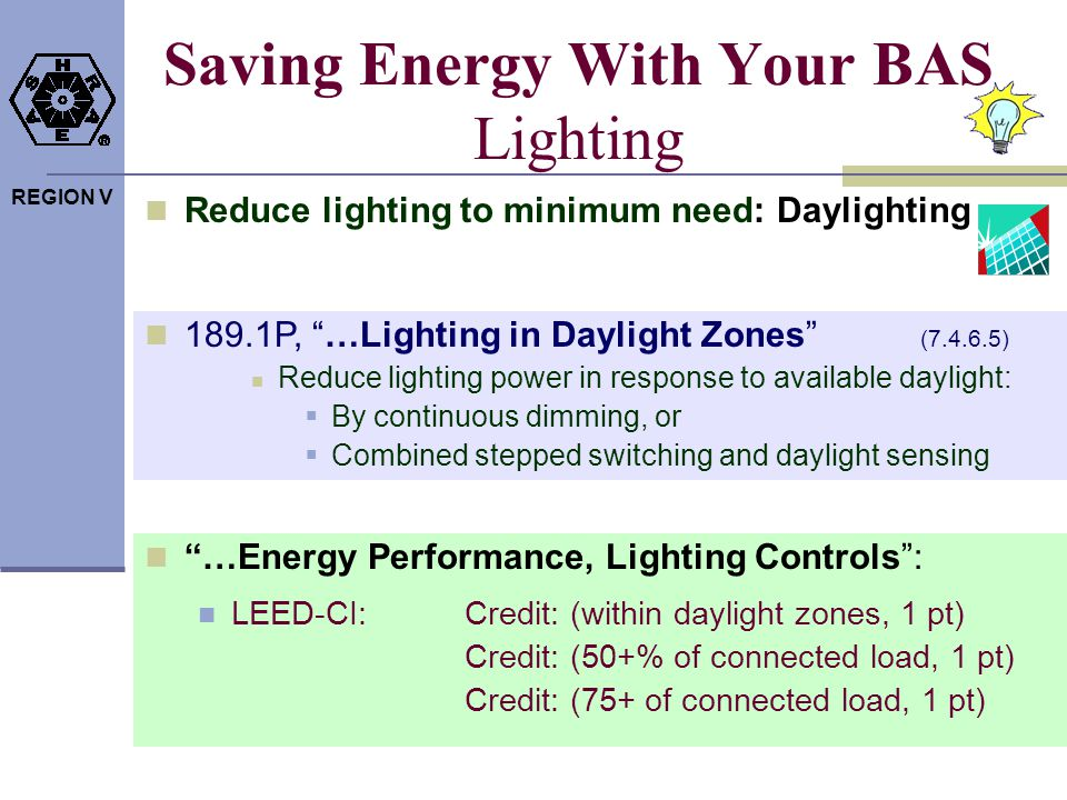 REGION V Saving Energy With Your BAS Lighting 189.1P, …Lighting in Daylight Zones (7.4.6.5) Reduce lighting power in response to available daylight: B