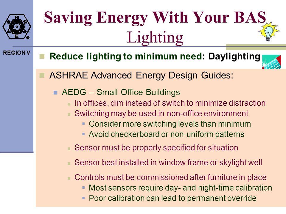 REGION V Saving Energy With Your BAS Lighting Reduce lighting to minimum need: Daylighting ASHRAE Advanced Energy Design Guides: AEDG – Small Office B