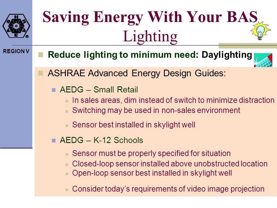 REGION V Saving Energy With Your BAS Lighting Reduce lighting to minimum need: Daylighting ASHRAE Advanced Energy Design Guides: AEDG – Small Retail I