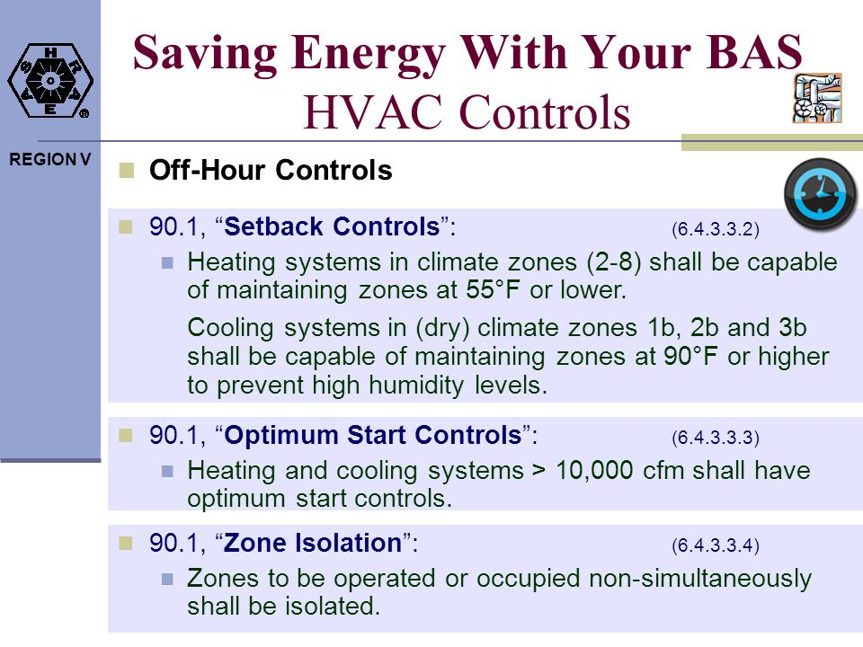 REGION V Saving Energy With Your BAS HVAC Controls Off-Hour Controls 90.1, Optimum Start Controls: (6.4.3.3.3) Heating and cooling systems > 10,000 cf