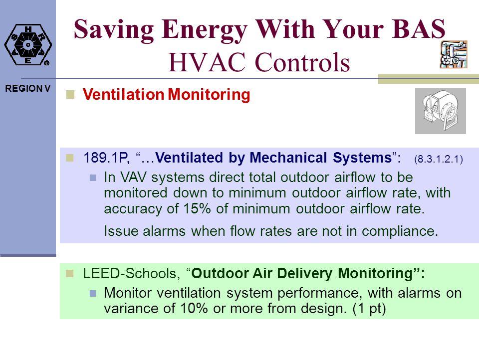 REGION V Saving Energy With Your BAS HVAC Controls Ventilation Monitoring LEED-Schools, Outdoor Air Delivery Monitoring: Monitor ventilation system pe