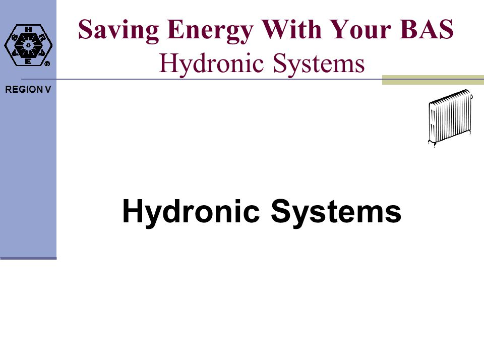 REGION V Saving Energy With Your BAS Hydronic Systems Hydronic Systems