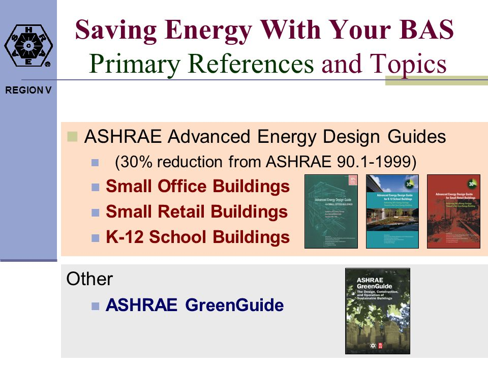 REGION V Saving Energy With Your BAS Primary References and Topics ASHRAE Advanced Energy Design Guides (30% reduction from ASHRAE 90.1-1999) Small Of
