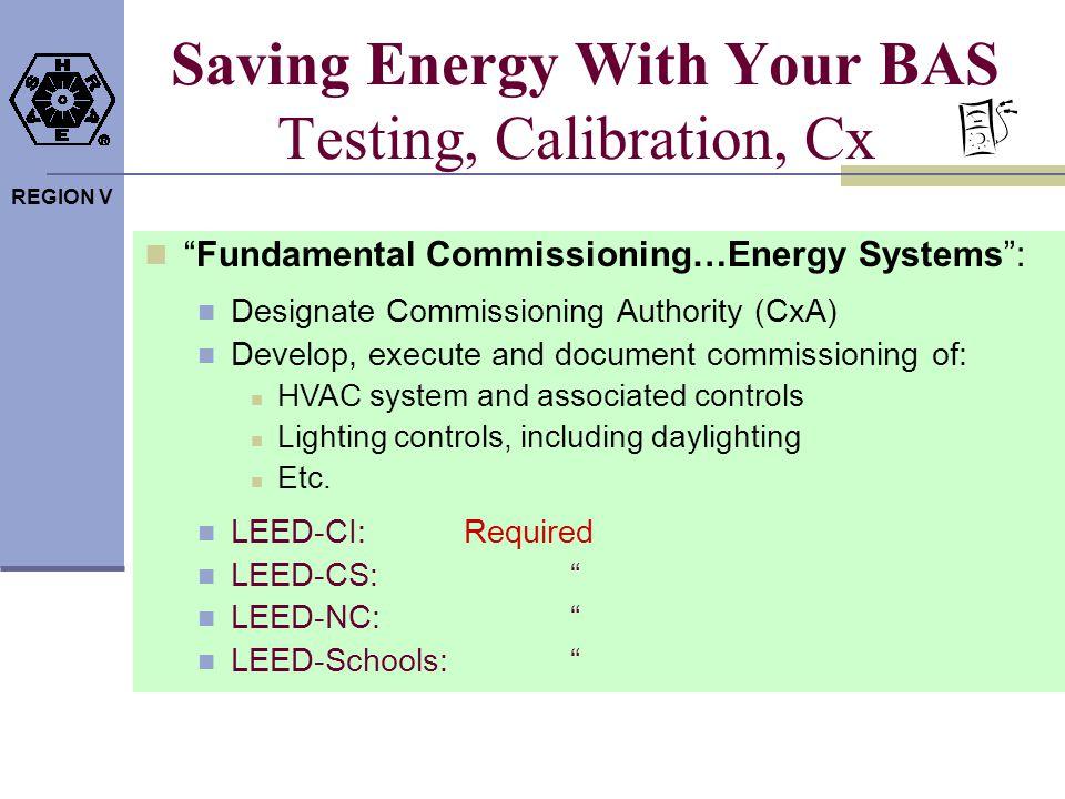 REGION V Saving Energy With Your BAS Testing, Calibration, Cx Fundamental Commissioning…Energy Systems: Designate Commissioning Authority (CxA) Develo