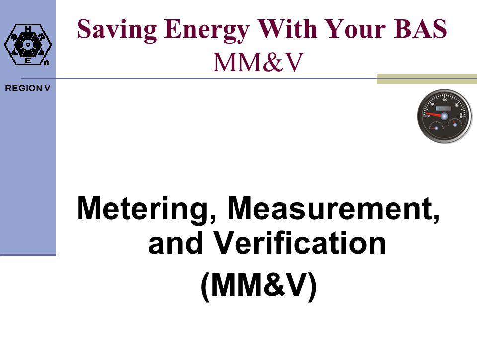 REGION V Saving Energy With Your BAS MM&V Metering, Measurement, and Verification (MM&V)
