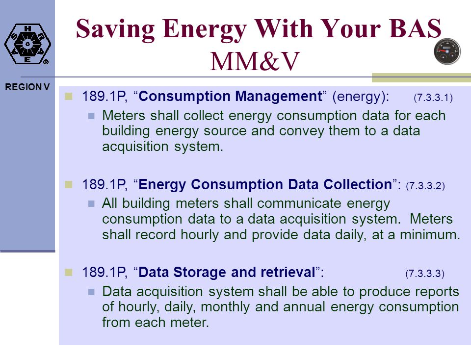 REGION V Saving Energy With Your BAS MM&V 189.1P, Consumption Management (energy): (7.3.3.1) Meters shall collect energy consumption data for each bui