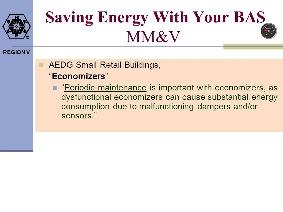 REGION V Saving Energy With Your BAS MM&V AEDG Small Retail Buildings, Economizers Periodic maintenance is important with economizers, as dysfunctiona