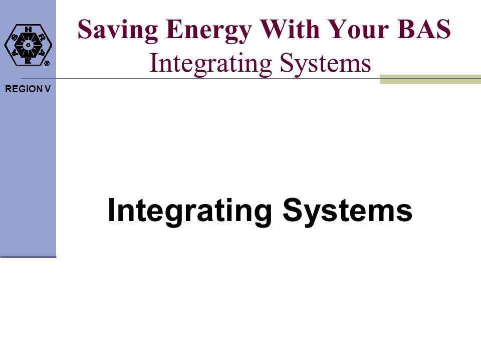 REGION V Saving Energy With Your BAS Integrating Systems Integrating Systems