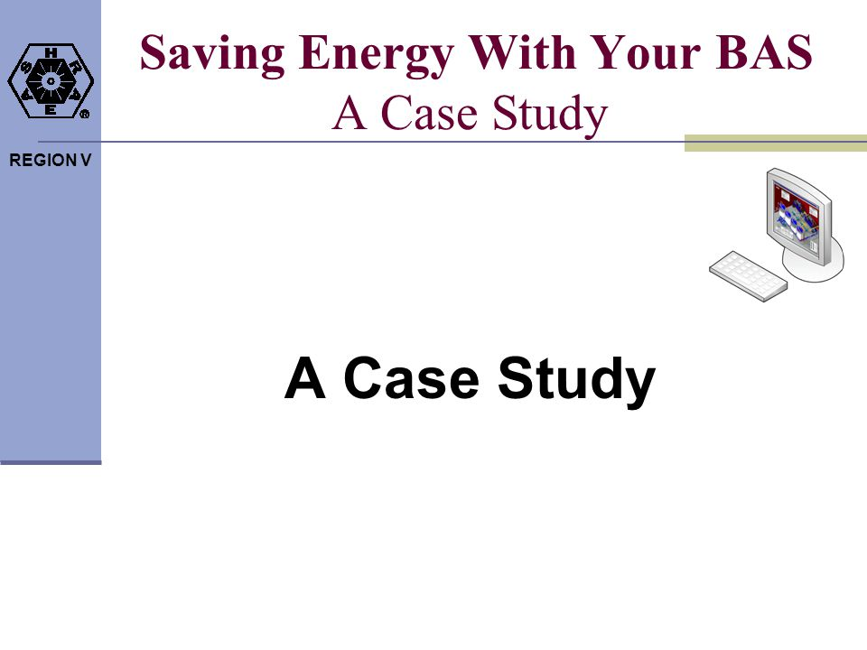 REGION V Saving Energy With Your BAS A Case Study A Case Study