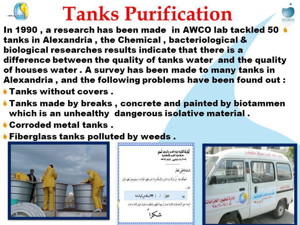 Tanks Purification In 1990, a research has been made in AWCO lab tackled 50 tanks in Alexandria, the Chemical, bacteriological & biological researches results indicate that there is a difference between the quality of tanks water and the quality of houses water.
