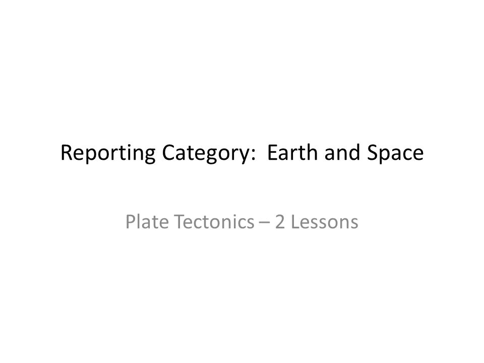 Reporting Category: Earth and Space Plate Tectonics – 2 Lessons