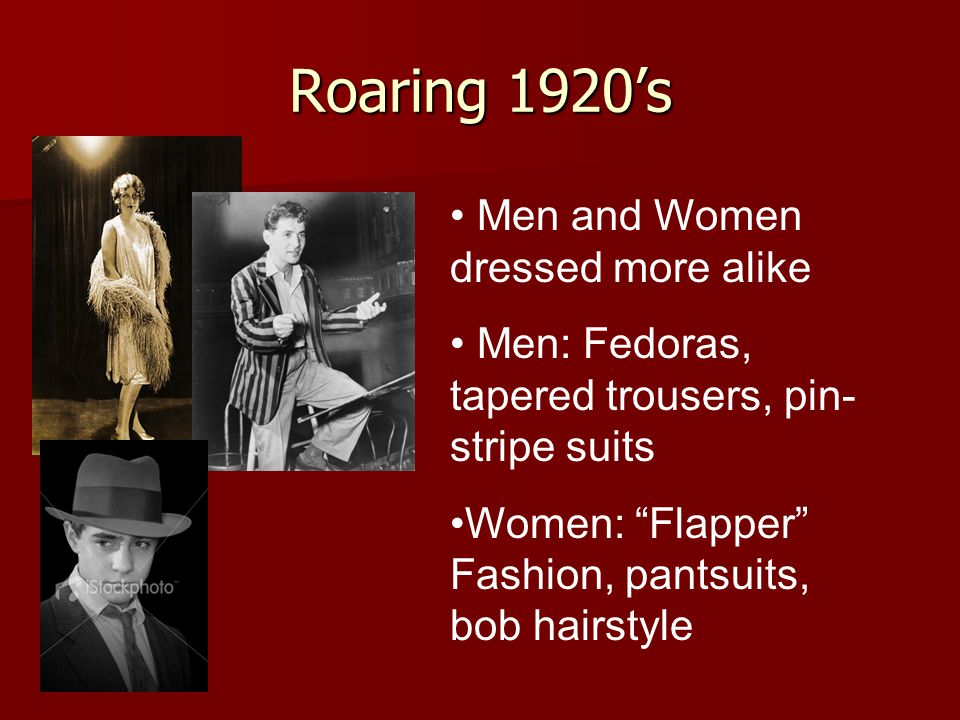 Roaring 1920s Men and Women dressed more alike Men: Fedoras, tapered trousers, pin- stripe suits Women: Flapper Fashion, pantsuits, bob hairstyle