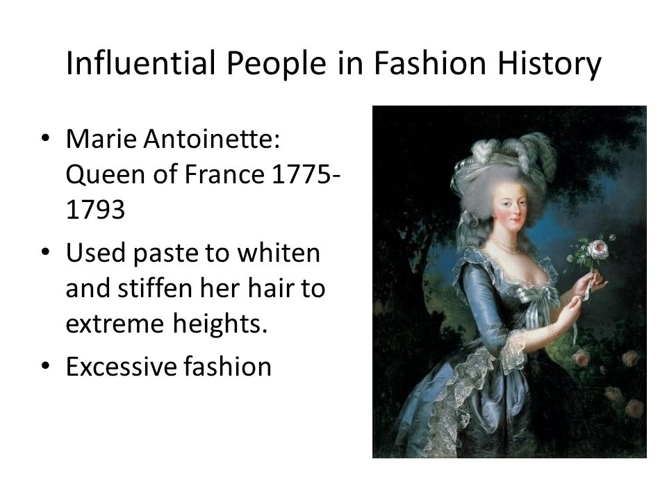 Influential People in Fashion History Marie Antoinette: Queen of France Used paste to whiten and stiffen her hair to extreme heights.