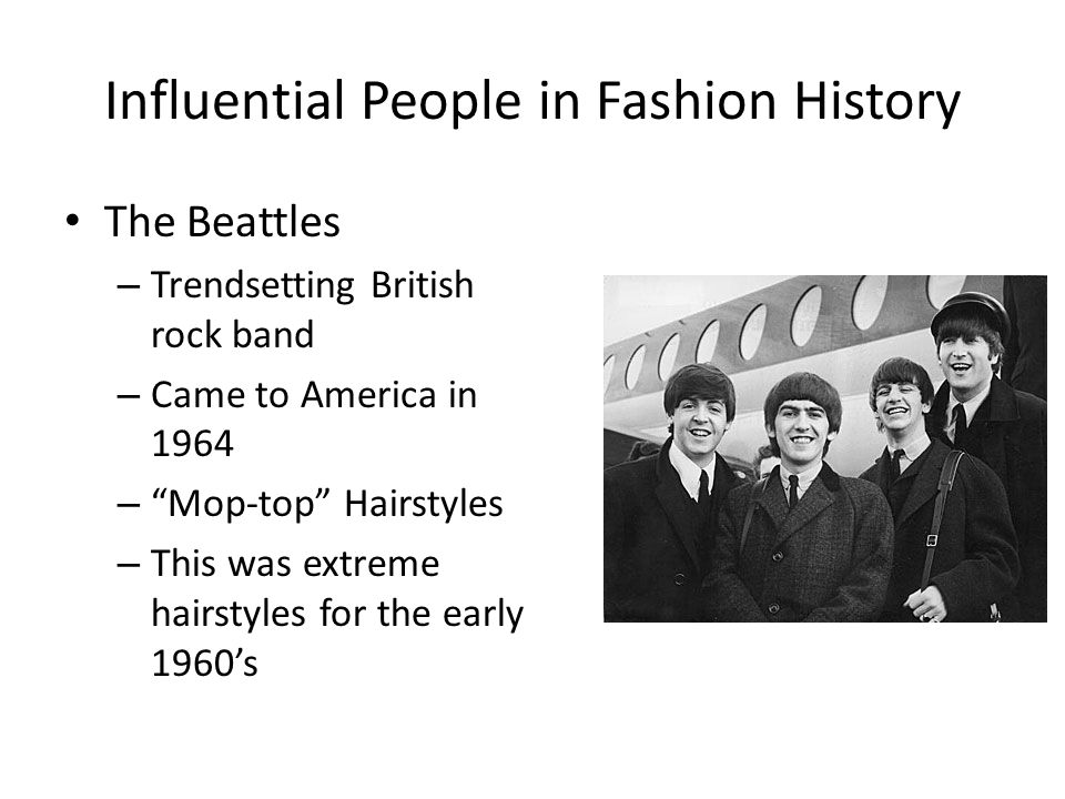 Influential People in Fashion History The Beattles – Trendsetting British rock band – Came to America in 1964 – Mop-top Hairstyles – This was extreme hairstyles for the early 1960s