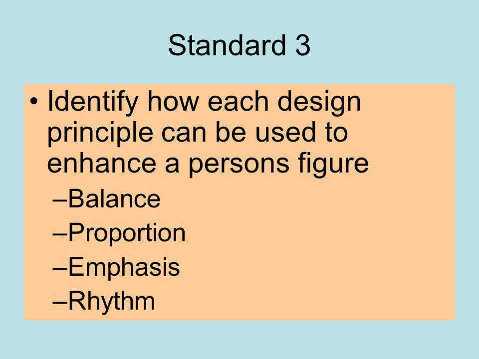 Standard 3 Identify how each design principle can be used to enhance a persons figure –Balance –Proportion –Emphasis –Rhythm