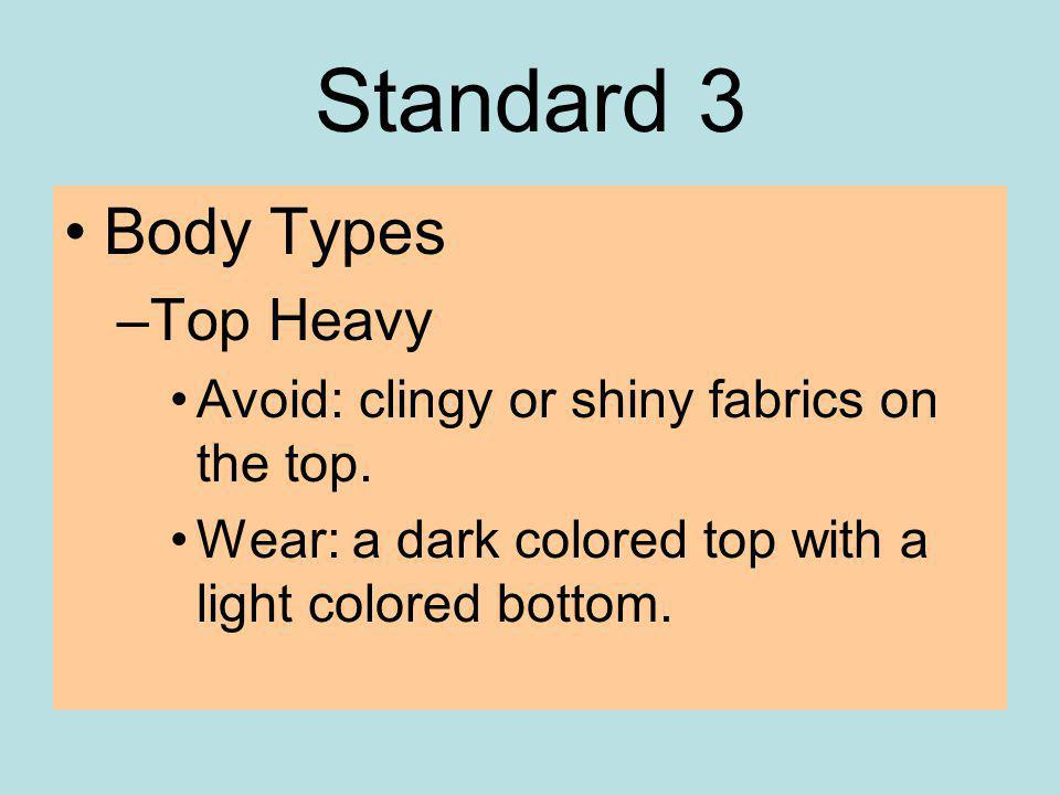 Standard 3 Body Types –Top Heavy Avoid: clingy or shiny fabrics on the top.